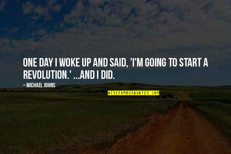Revolution Quotes By Michael Johns: One day I woke up and said, 'I'm