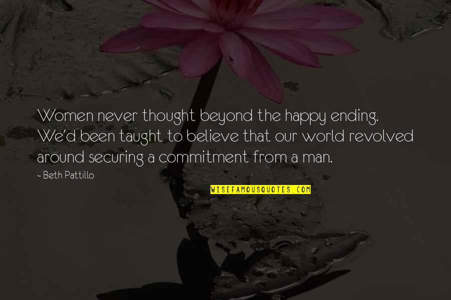 Revolved Quotes By Beth Pattillo: Women never thought beyond the happy ending. We'd