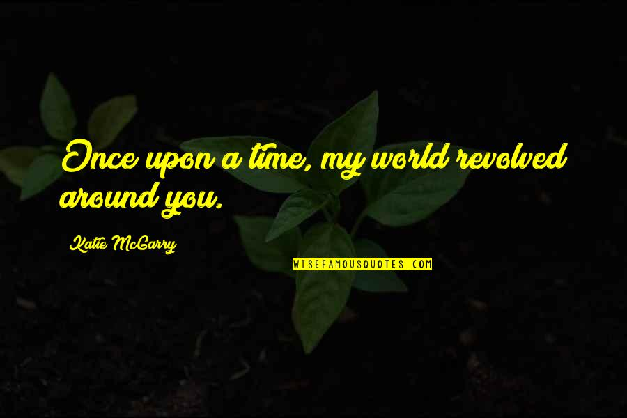 Revolved Quotes By Katie McGarry: Once upon a time, my world revolved around