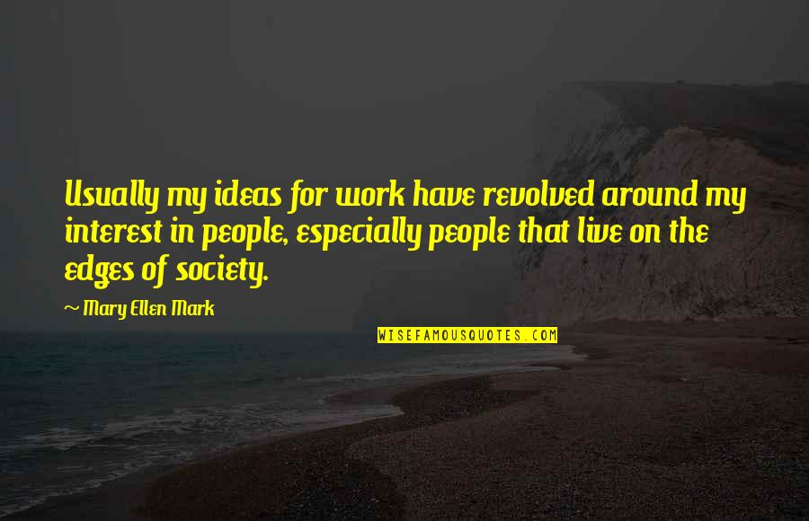 Revolved Quotes By Mary Ellen Mark: Usually my ideas for work have revolved around
