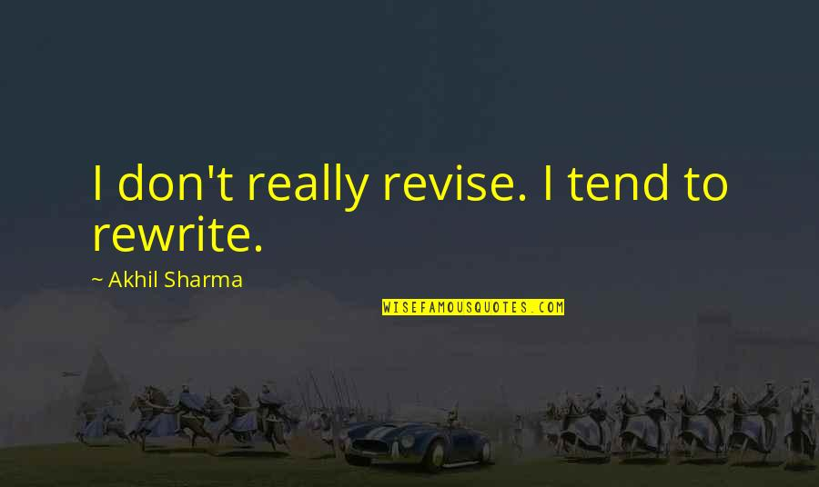 Rewrite Quotes By Akhil Sharma: I don't really revise. I tend to rewrite.