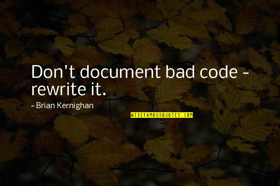 Rewrite Quotes By Brian Kernighan: Don't document bad code - rewrite it.