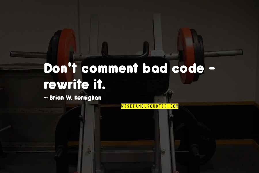 Rewrite Quotes By Brian W. Kernighan: Don't comment bad code - rewrite it.