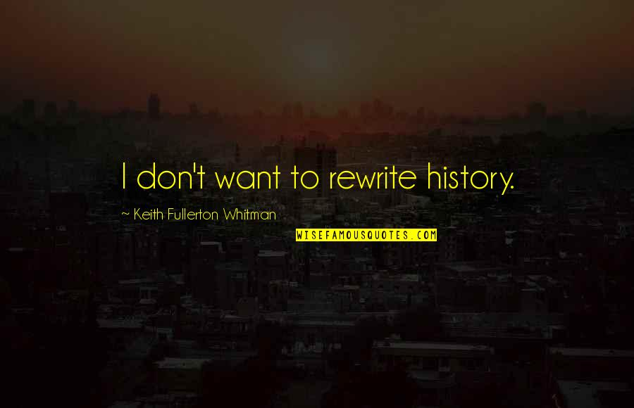 Rewrite Quotes By Keith Fullerton Whitman: I don't want to rewrite history.