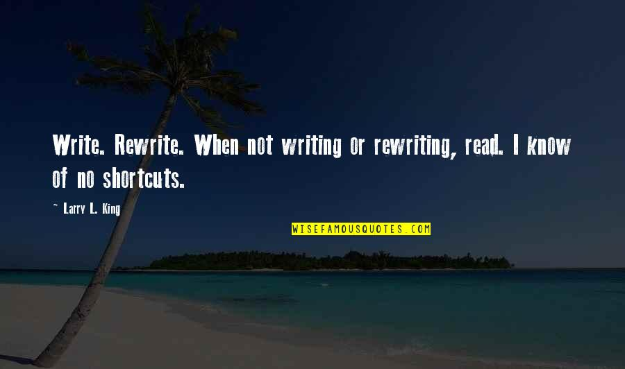 Rewrite Quotes By Larry L. King: Write. Rewrite. When not writing or rewriting, read.