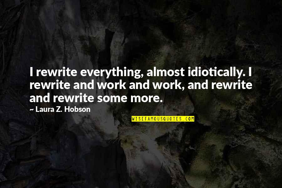 Rewrite Quotes By Laura Z. Hobson: I rewrite everything, almost idiotically. I rewrite and