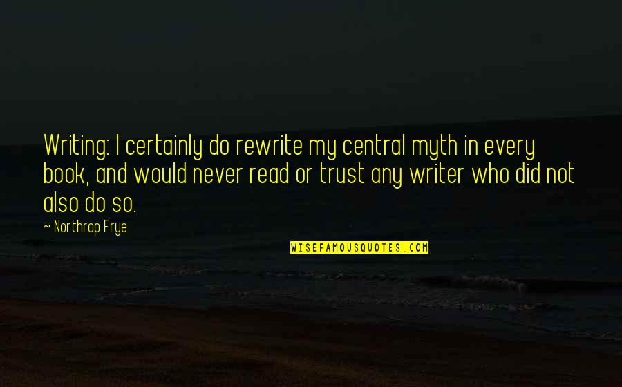 Rewrite Quotes By Northrop Frye: Writing: I certainly do rewrite my central myth