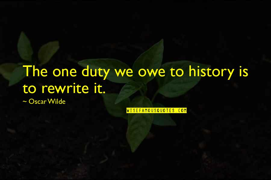 Rewrite Quotes By Oscar Wilde: The one duty we owe to history is