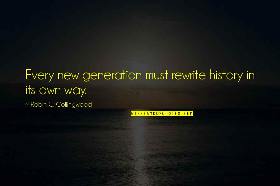 Rewrite Quotes By Robin G. Collingwood: Every new generation must rewrite history in its