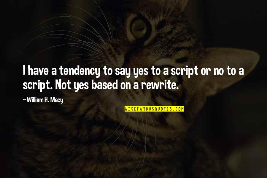 Rewrite Quotes By William H. Macy: I have a tendency to say yes to