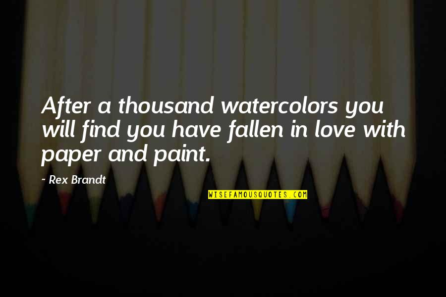 Rex Brandt Quotes By Rex Brandt: After a thousand watercolors you will find you