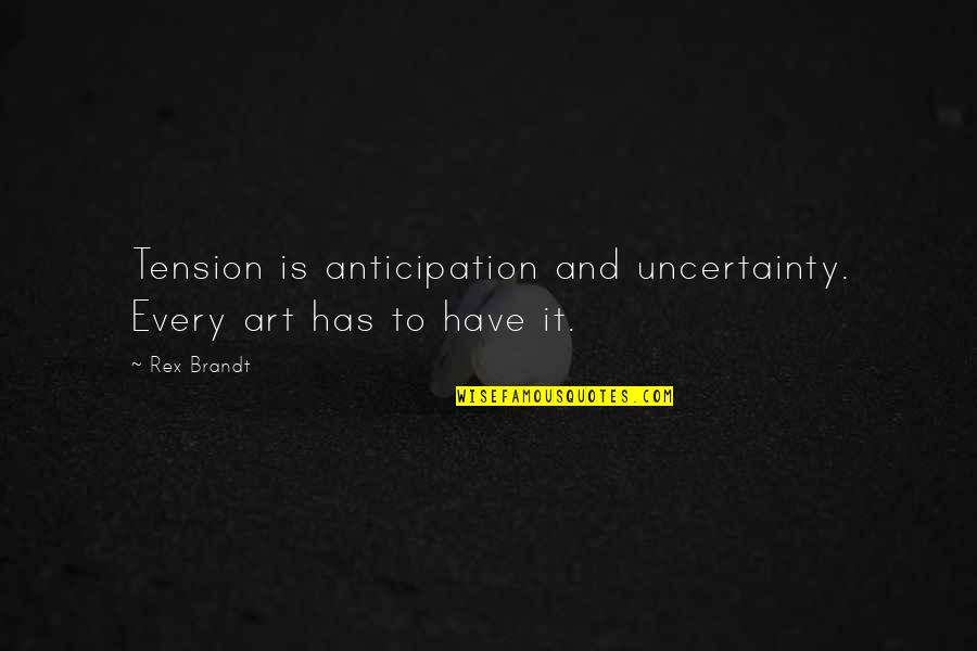 Rex Brandt Quotes By Rex Brandt: Tension is anticipation and uncertainty. Every art has