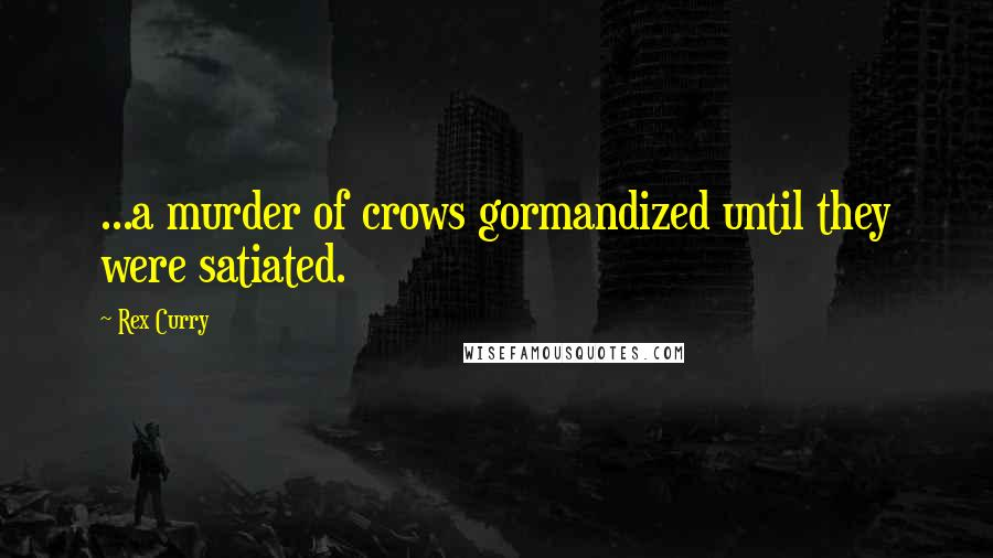 Rex Curry quotes: ...a murder of crows gormandized until they were satiated.