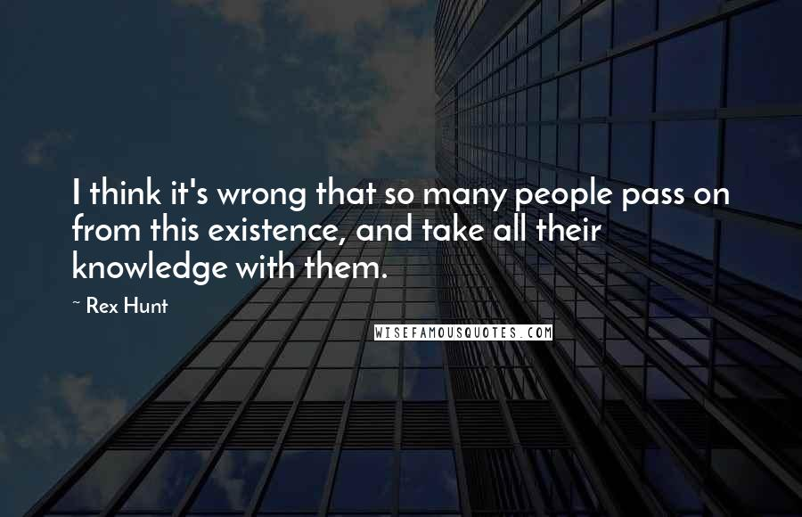 Rex Hunt quotes: I think it's wrong that so many people pass on from this existence, and take all their knowledge with them.