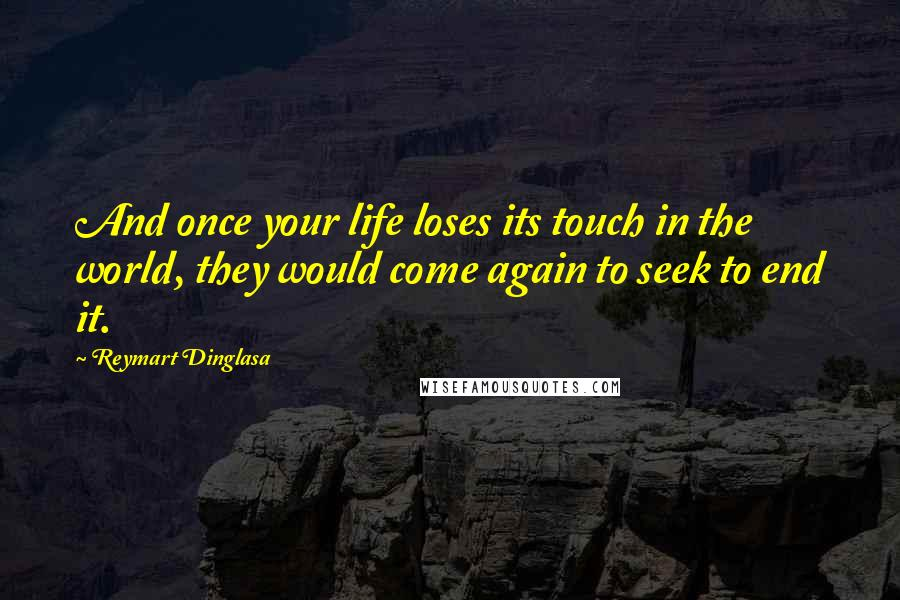 Reymart Dinglasa quotes: And once your life loses its touch in the world, they would come again to seek to end it.