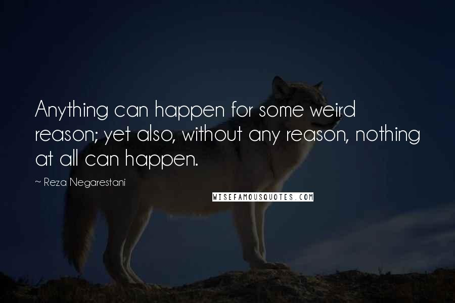 Reza Negarestani quotes: Anything can happen for some weird reason; yet also, without any reason, nothing at all can happen.