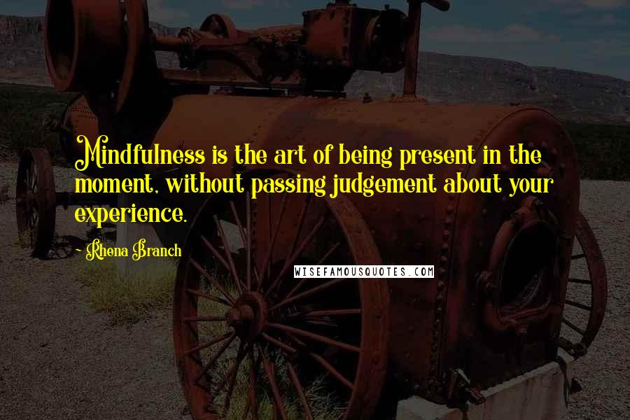 Rhena Branch quotes: Mindfulness is the art of being present in the moment, without passing judgement about your experience.