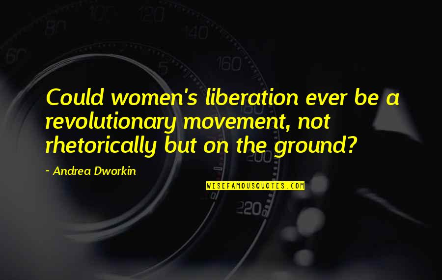 Rhetorically Quotes By Andrea Dworkin: Could women's liberation ever be a revolutionary movement,