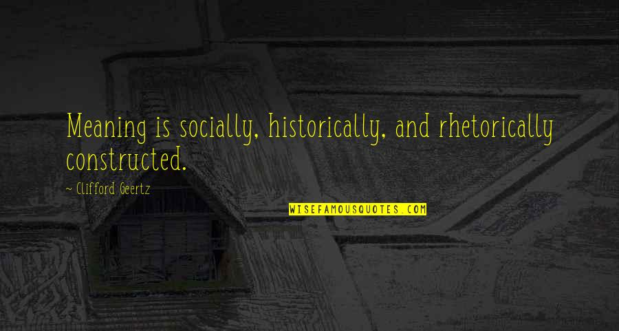 Rhetorically Quotes By Clifford Geertz: Meaning is socially, historically, and rhetorically constructed.