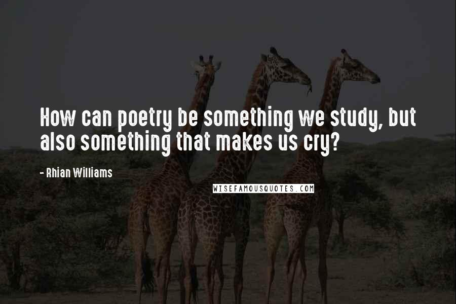 Rhian Williams quotes: How can poetry be something we study, but also something that makes us cry?