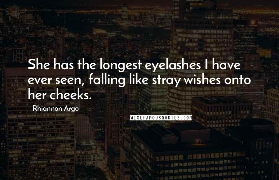 Rhiannon Argo quotes: She has the longest eyelashes I have ever seen, falling like stray wishes onto her cheeks.