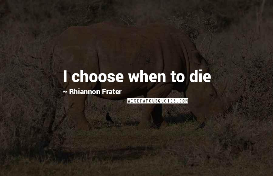 Rhiannon Frater quotes: I choose when to die