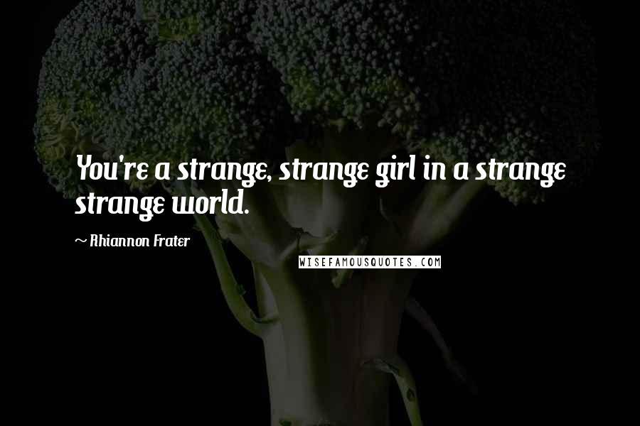 Rhiannon Frater quotes: You're a strange, strange girl in a strange strange world.