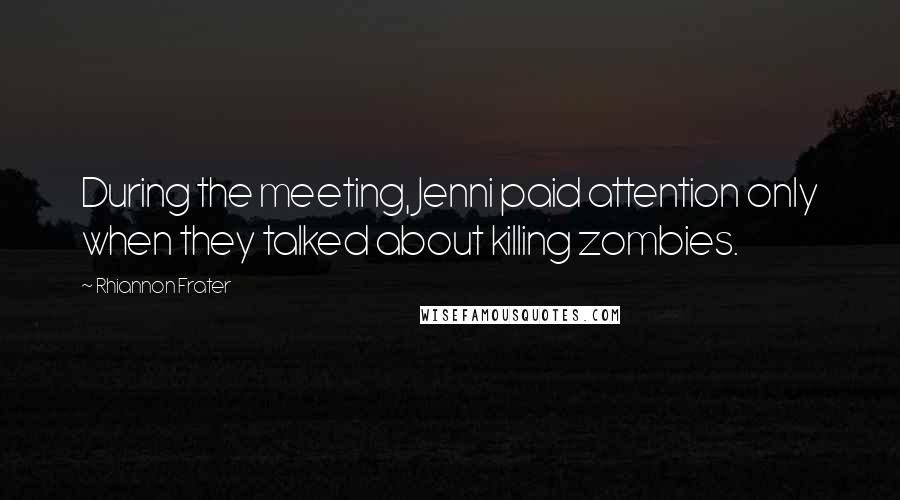 Rhiannon Frater quotes: During the meeting, Jenni paid attention only when they talked about killing zombies.