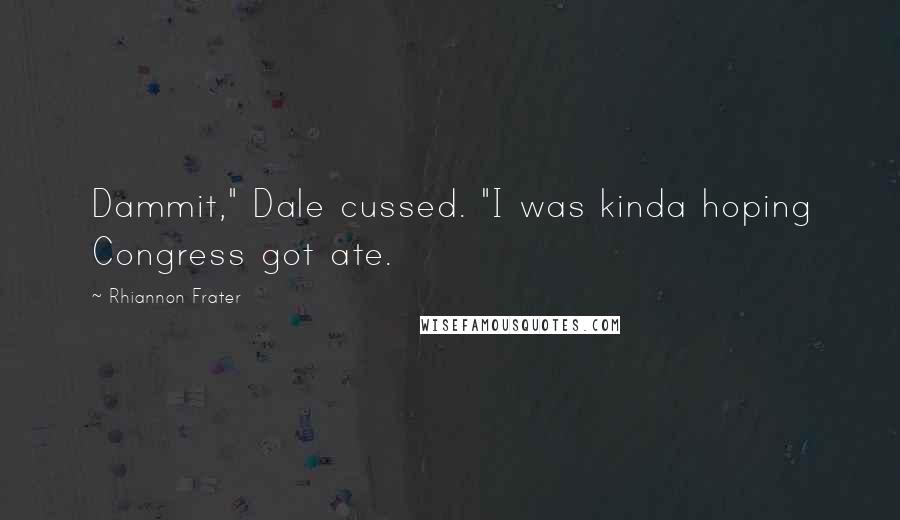 """Rhiannon Frater quotes: Dammit,"""" Dale cussed. """"I was kinda hoping Congress got ate."""