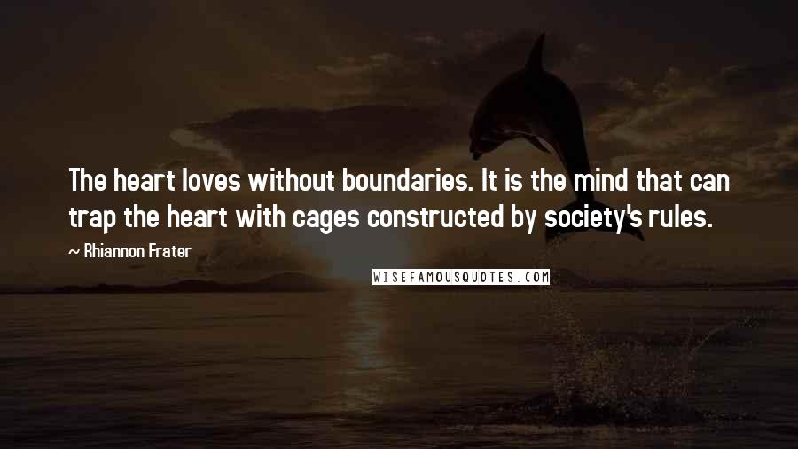 Rhiannon Frater quotes: The heart loves without boundaries. It is the mind that can trap the heart with cages constructed by society's rules.