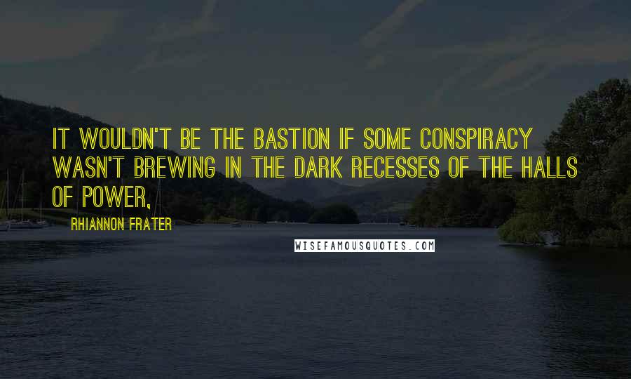 Rhiannon Frater quotes: It wouldn't be The Bastion if some conspiracy wasn't brewing in the dark recesses of the halls of power,
