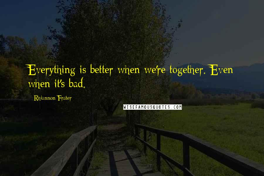 Rhiannon Frater quotes: Everything is better when we're together. Even when it's bad.