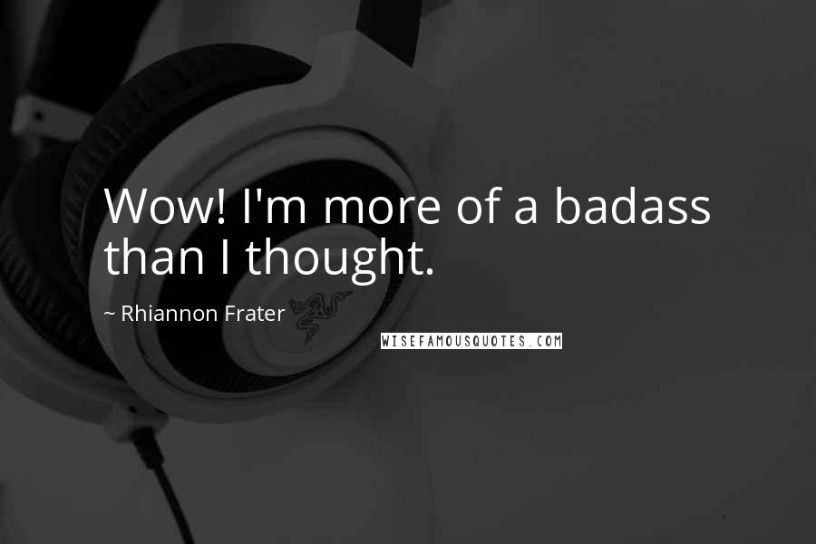 Rhiannon Frater quotes: Wow! I'm more of a badass than I thought.