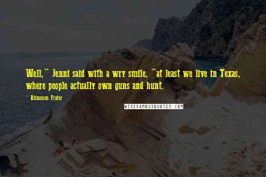 """Rhiannon Frater quotes: Well,"""" Jenni said with a wry smile, """"at least we live in Texas, where people actually own guns and hunt."""