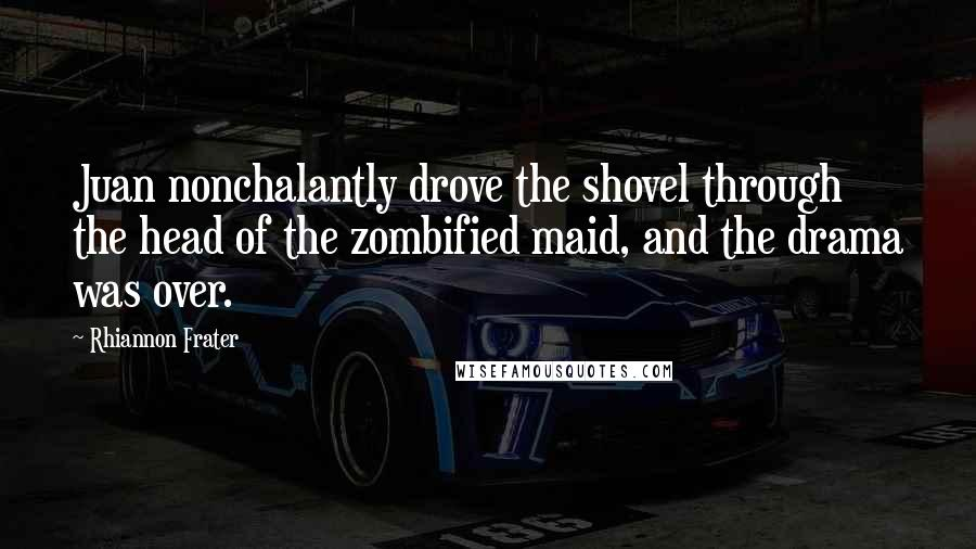 Rhiannon Frater quotes: Juan nonchalantly drove the shovel through the head of the zombified maid, and the drama was over.