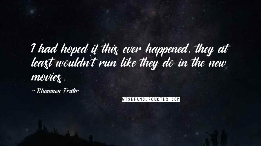 Rhiannon Frater quotes: I had hoped if this ever happened, they at least wouldn't run like they do in the new movies.