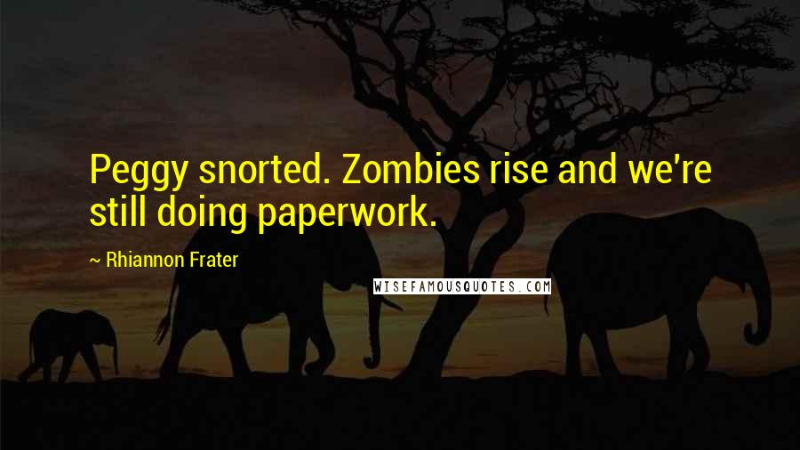 Rhiannon Frater quotes: Peggy snorted. Zombies rise and we're still doing paperwork.
