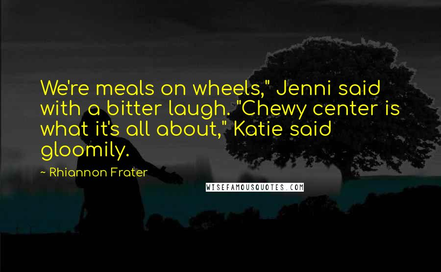 """Rhiannon Frater quotes: We're meals on wheels,"""" Jenni said with a bitter laugh. """"Chewy center is what it's all about,"""" Katie said gloomily."""
