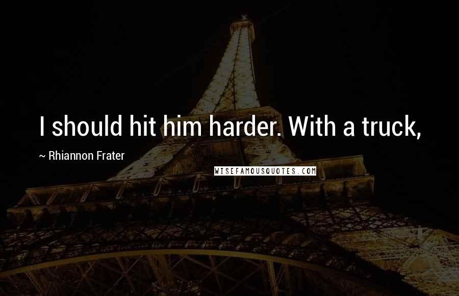 Rhiannon Frater quotes: I should hit him harder. With a truck,