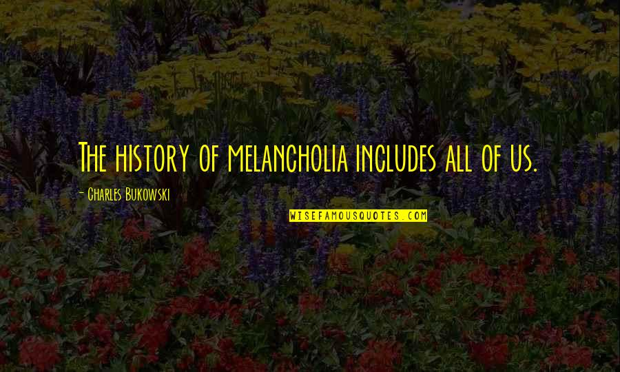Rhino Quotes By Charles Bukowski: The history of melancholia includes all of us.