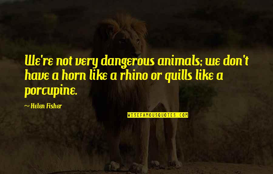 Rhino Quotes By Helen Fisher: We're not very dangerous animals; we don't have
