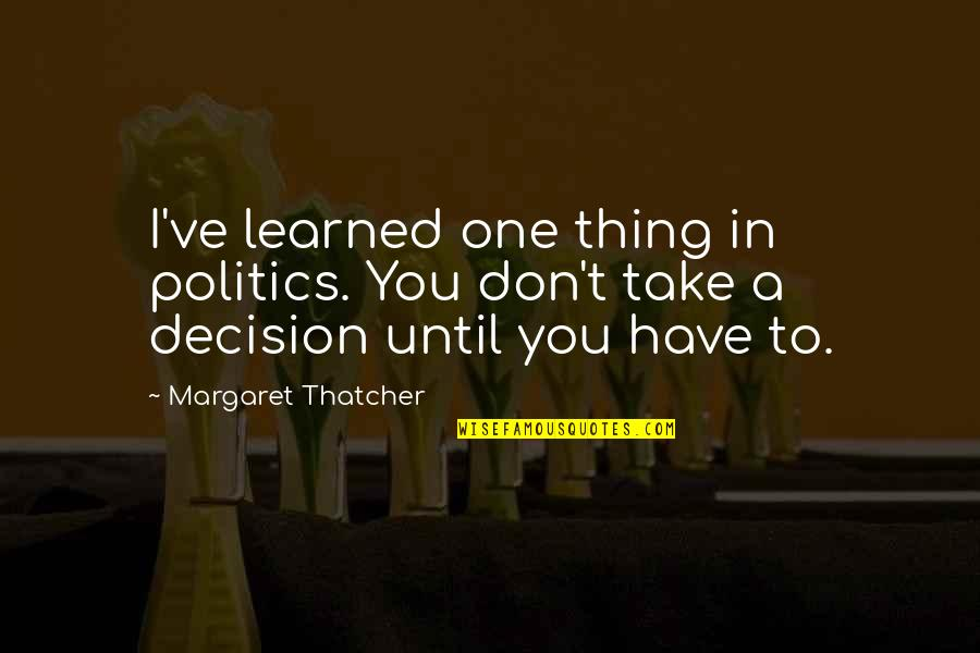Rhino Quotes By Margaret Thatcher: I've learned one thing in politics. You don't