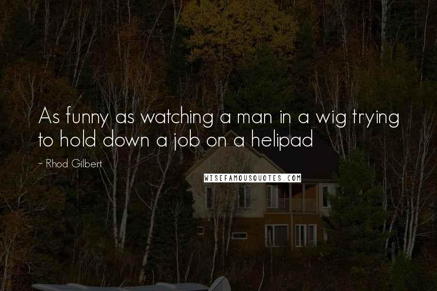 Rhod Gilbert quotes: As funny as watching a man in a wig trying to hold down a job on a helipad