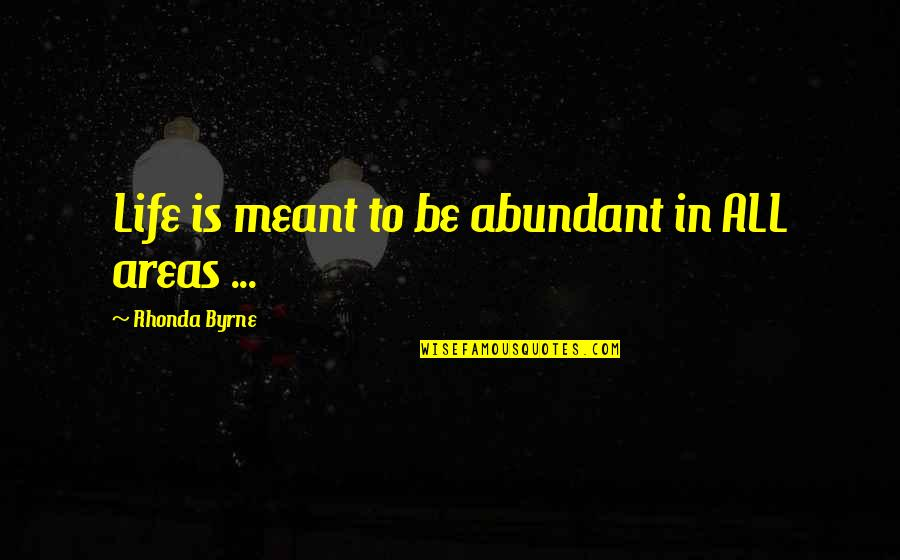 Rhonda Byrne Quotes By Rhonda Byrne: Life is meant to be abundant in ALL