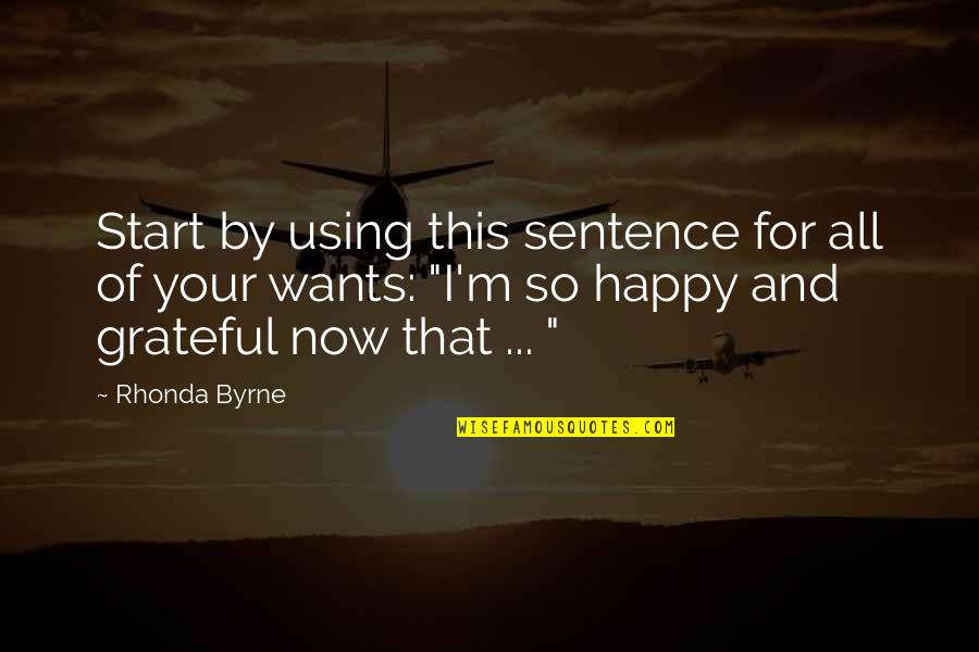Rhonda Byrne Quotes By Rhonda Byrne: Start by using this sentence for all of