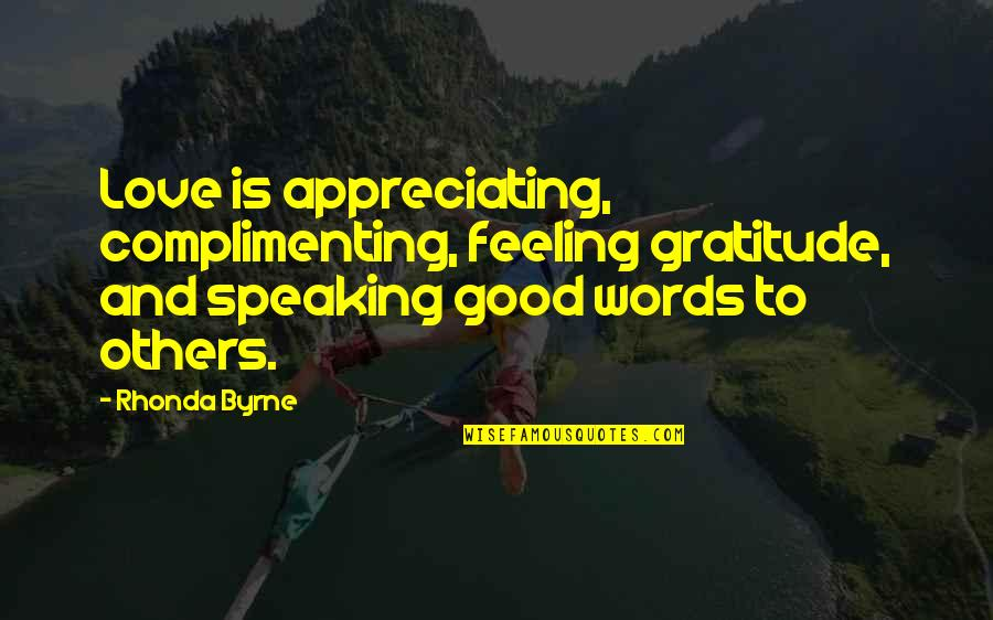 Rhonda Byrne Quotes By Rhonda Byrne: Love is appreciating, complimenting, feeling gratitude, and speaking