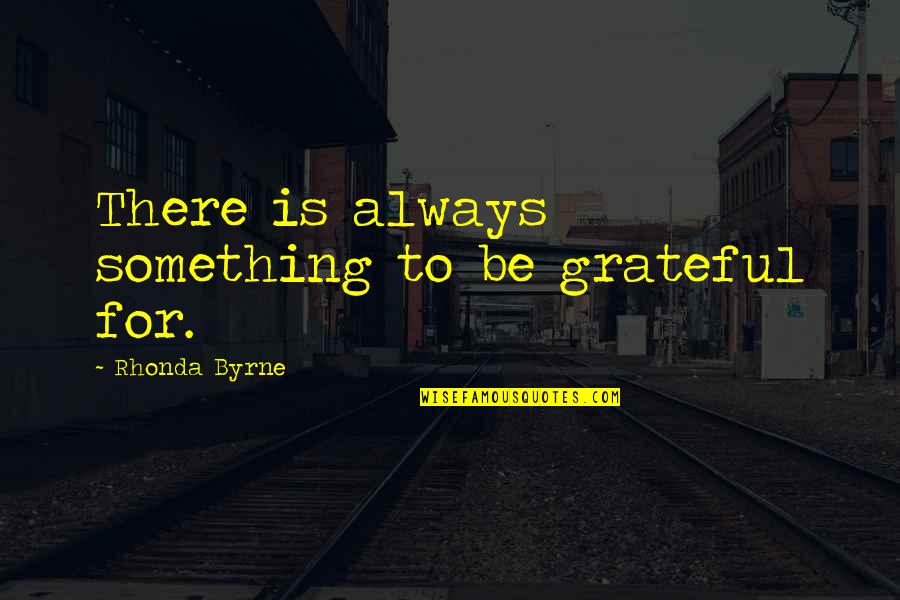 Rhonda Byrne Quotes By Rhonda Byrne: There is always something to be grateful for.
