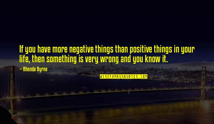 Rhonda Byrne Quotes By Rhonda Byrne: If you have more negative things than positive