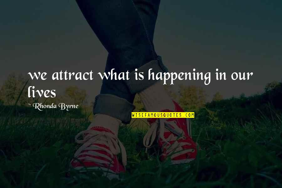 Rhonda Byrne Quotes By Rhonda Byrne: we attract what is happening in our lives