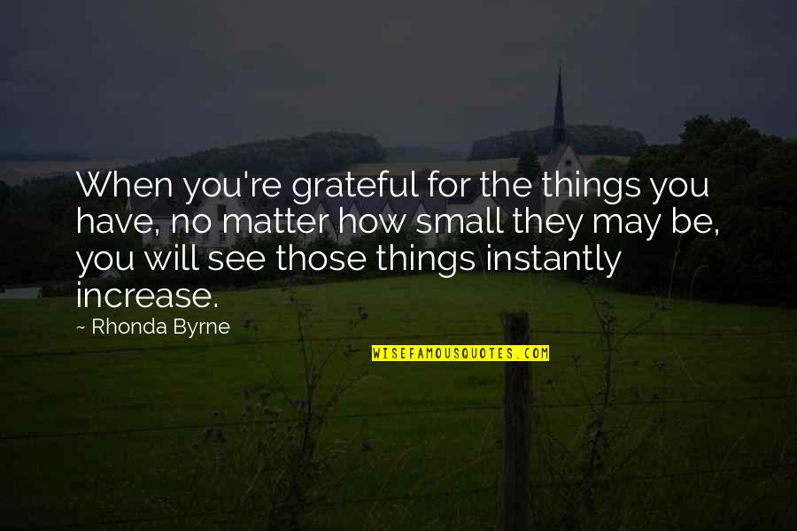 Rhonda Byrne Quotes By Rhonda Byrne: When you're grateful for the things you have,